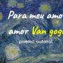 Para meu amor, amor Van Gogh